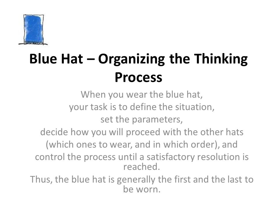 Blue Hat – Organizing the Thinking Process When you wear the blue hat, your task is to define the situation, set the parameters, decide how you will p