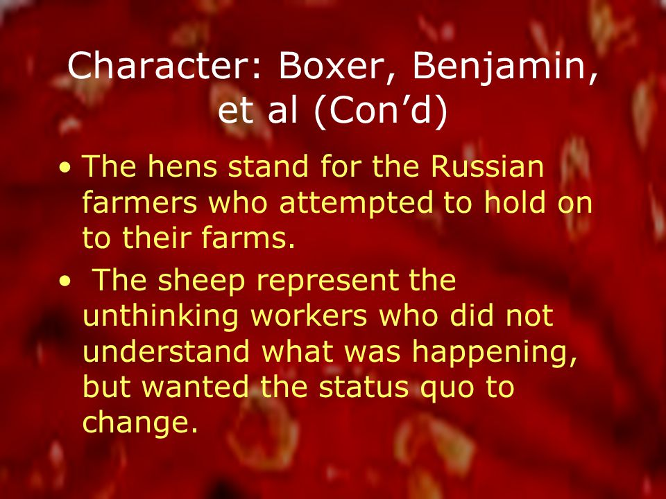 Character: Boxer, Benjamin, et al (Con'd) The hens stand for the Russian farmers who attempted to hold on to their farms.