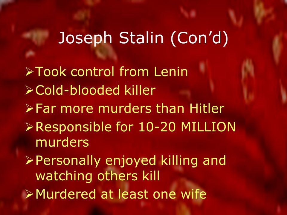 Joseph Stalin (Con'd)  Took control from Lenin  Cold-blooded killer  Far more murders than Hitler  Responsible for 10-20 MILLION murders  Personally enjoyed killing and watching others kill  Murdered at least one wife