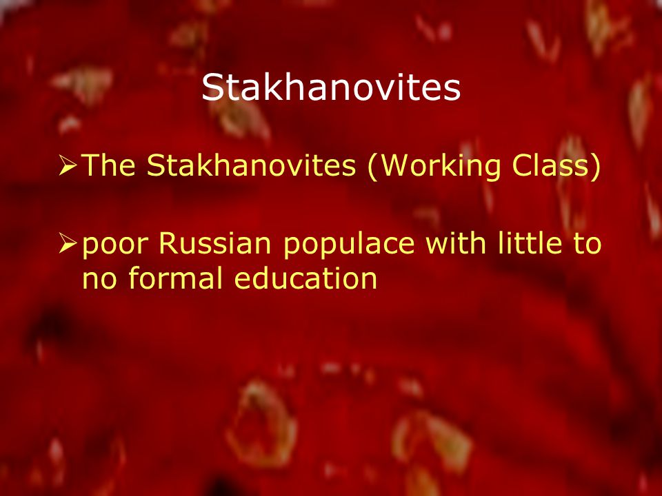 Stakhanovites  The Stakhanovites (Working Class)  poor Russian populace with little to no formal education