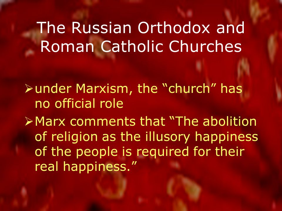 The Russian Orthodox and Roman Catholic Churches  under Marxism, the church has no official role  Marx comments that The abolition of religion as the illusory happiness of the people is required for their real happiness.