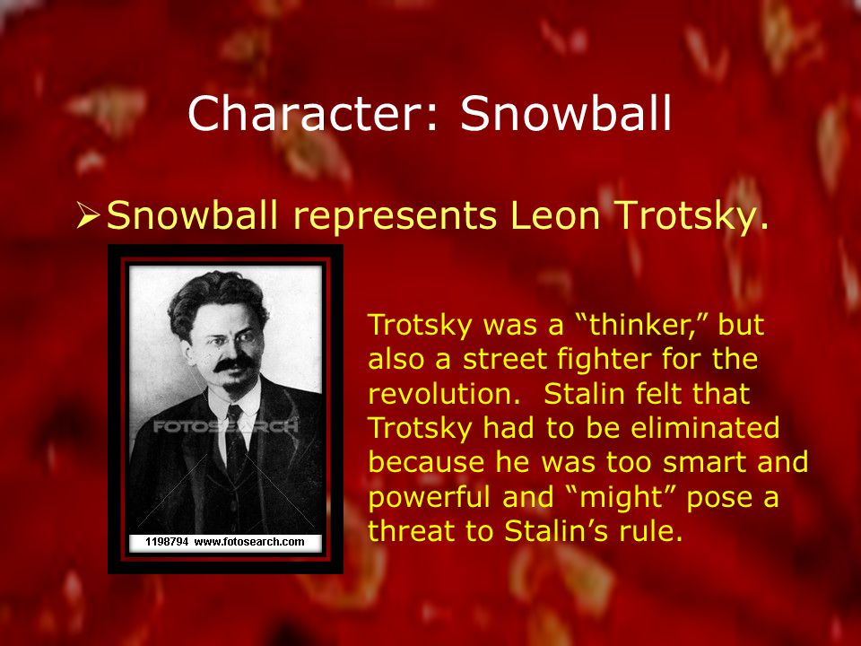 Character: Snowball  Snowball represents Leon Trotsky.
