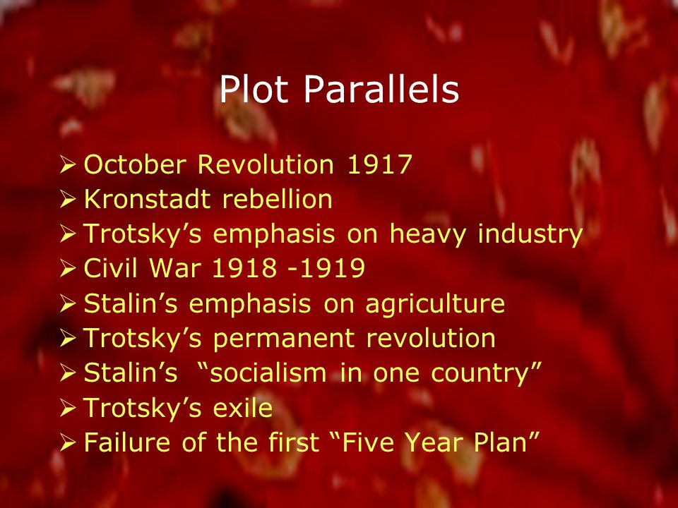 Plot Parallels  October Revolution 1917  Kronstadt rebellion  Trotsky's emphasis on heavy industry  Civil War 1918 -1919  Stalin's emphasis on agriculture  Trotsky's permanent revolution  Stalin's socialism in one country  Trotsky's exile  Failure of the first Five Year Plan