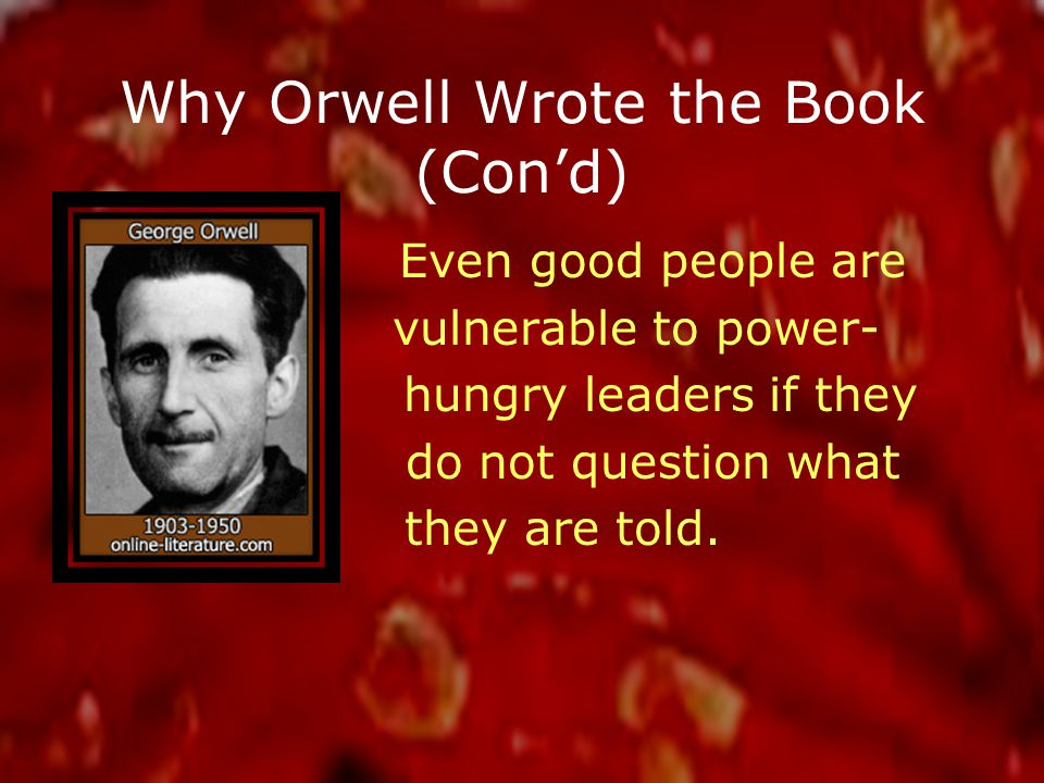 Why Orwell Wrote the Book (Con'd) Even good people are vulnerable to power- hungry leaders if they do not question what they are told.