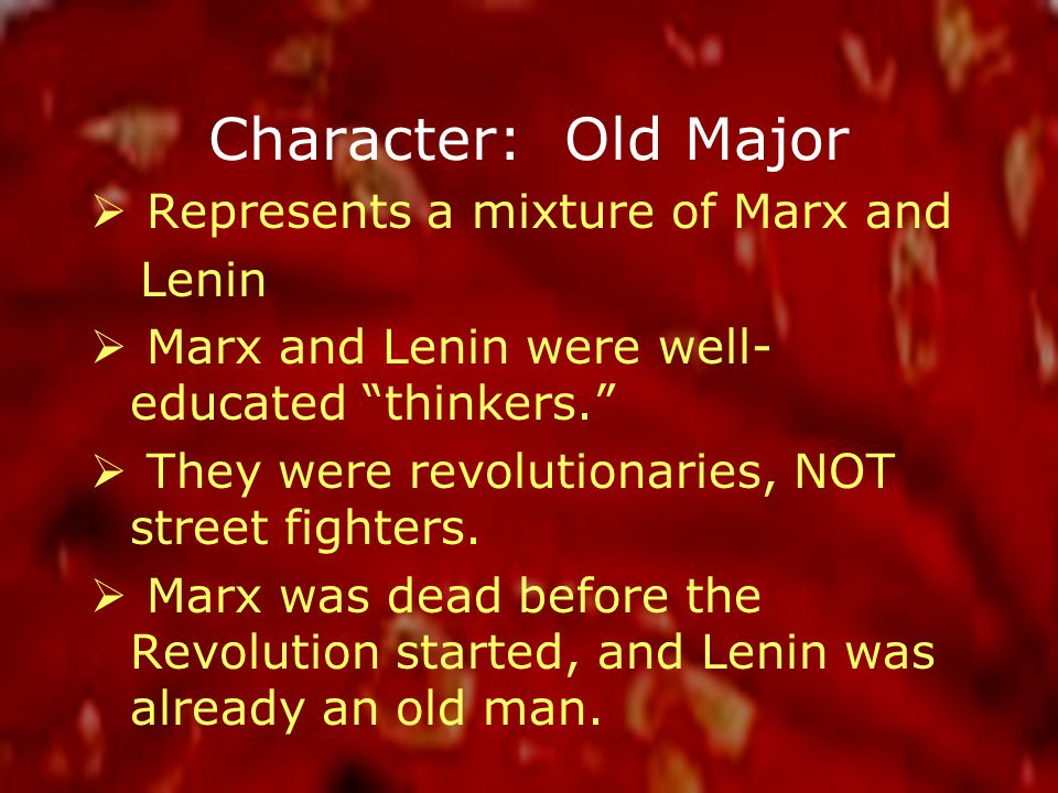 Character: Old Major  Represents a mixture of Marx and Lenin  Marx and Lenin were well- educated thinkers.  They were revolutionaries, NOT street fighters.