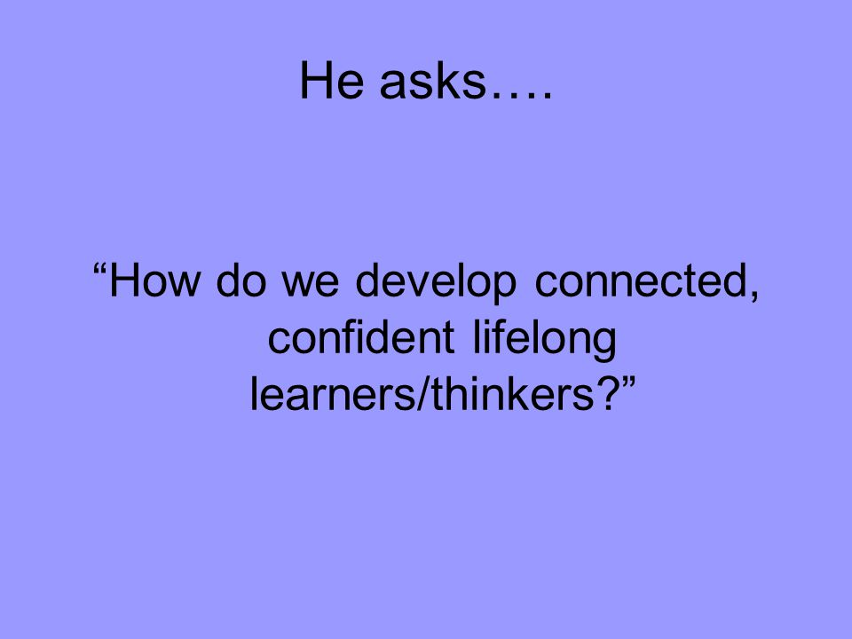 "He asks…. ""How do we develop connected, confident lifelong learners/thinkers?"""
