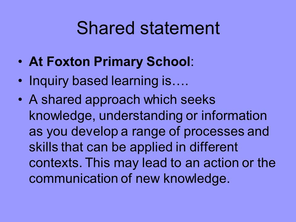Shared statement At Foxton Primary School: Inquiry based learning is….