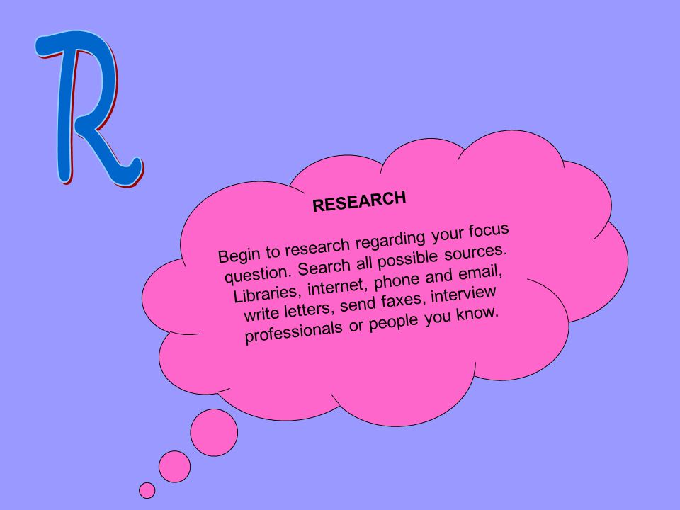 RESEARCH Begin to research regarding your focus question. Search all possible sources. Libraries, internet, phone and email, write letters, send faxes