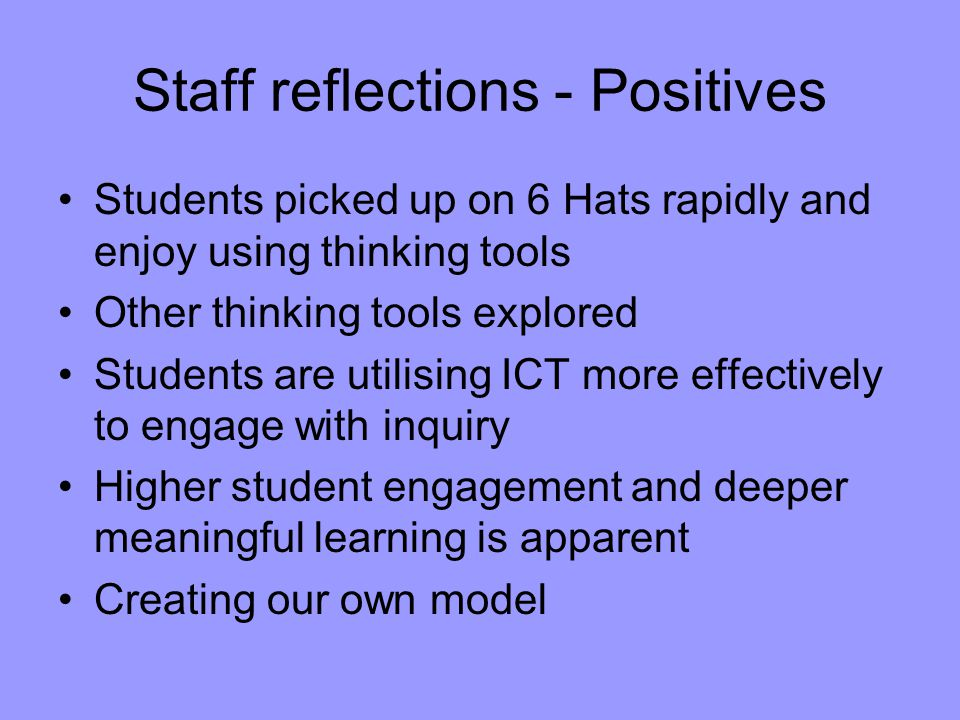 Staff reflections - Positives Students picked up on 6 Hats rapidly and enjoy using thinking tools Other thinking tools explored Students are utilising ICT more effectively to engage with inquiry Higher student engagement and deeper meaningful learning is apparent Creating our own model
