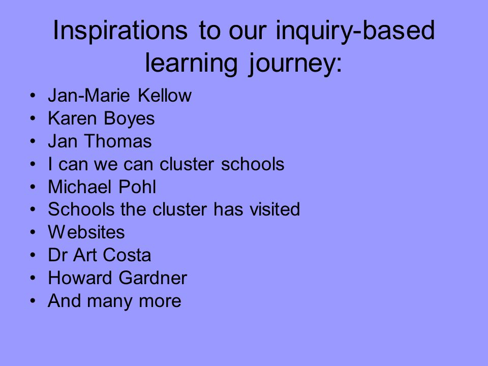 Inspirations to our inquiry-based learning journey: Jan-Marie Kellow Karen Boyes Jan Thomas I can we can cluster schools Michael Pohl Schools the cluster has visited Websites Dr Art Costa Howard Gardner And many more