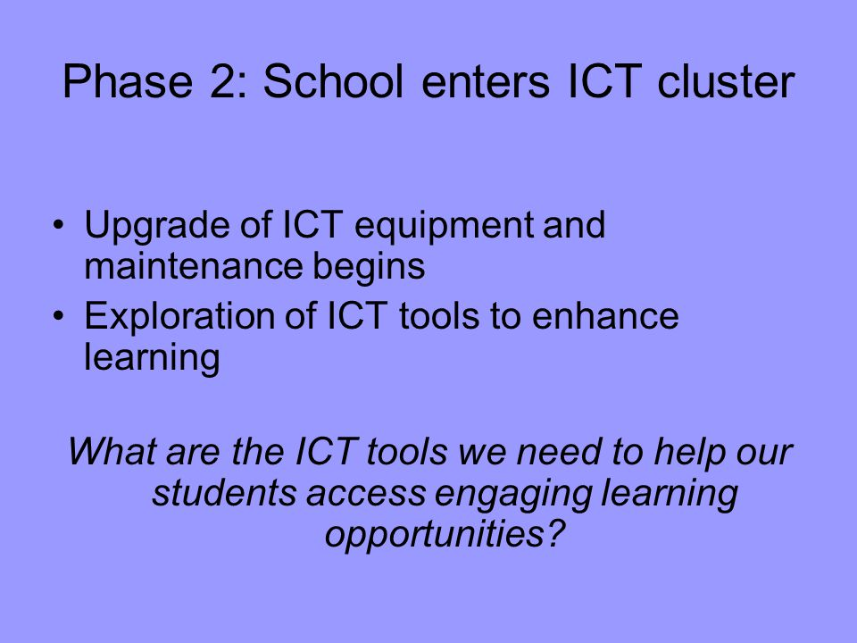 Phase 2: School enters ICT cluster Upgrade of ICT equipment and maintenance begins Exploration of ICT tools to enhance learning What are the ICT tools