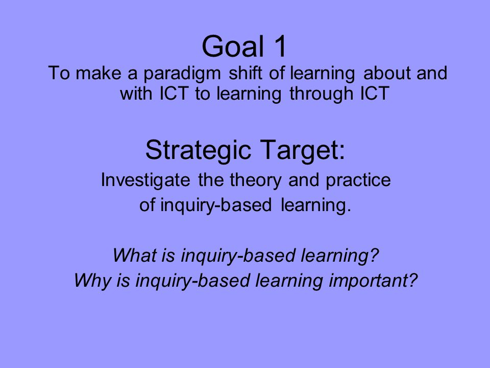 Goal 1 To make a paradigm shift of learning about and with ICT to learning through ICT Strategic Target: Investigate the theory and practice of inquiry-based learning.