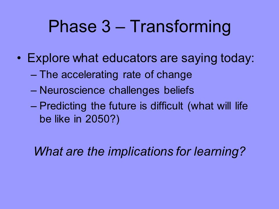 Phase 3 – Transforming Explore what educators are saying today: –The accelerating rate of change –Neuroscience challenges beliefs –Predicting the future is difficult (what will life be like in 2050 ) What are the implications for learning
