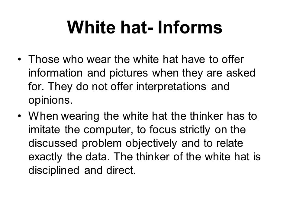 White hat- Informs Those who wear the white hat have to offer information and pictures when they are asked for. They do not offer interpretations and