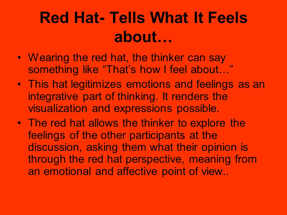 """Red Hat- Tells What It Feels about… Wearing the red hat, the thinker can say something like """"That's how I feel about…"""" This hat legitimizes emotions a"""
