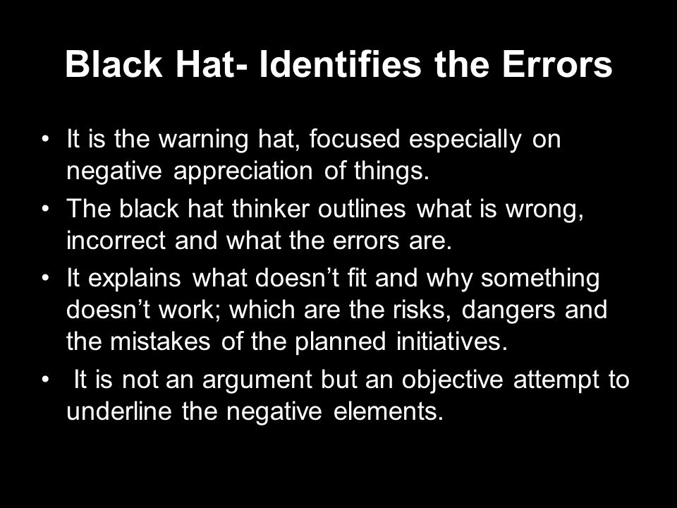 Black Hat- Identifies the Errors It is the warning hat, focused especially on negative appreciation of things. The black hat thinker outlines what is