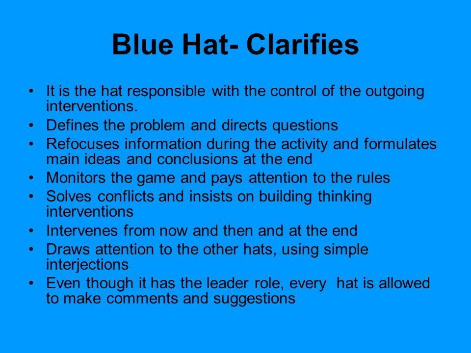 Blue Hat- Clarifies It is the hat responsible with the control of the outgoing interventions. Defines the problem and directs questions Refocuses info