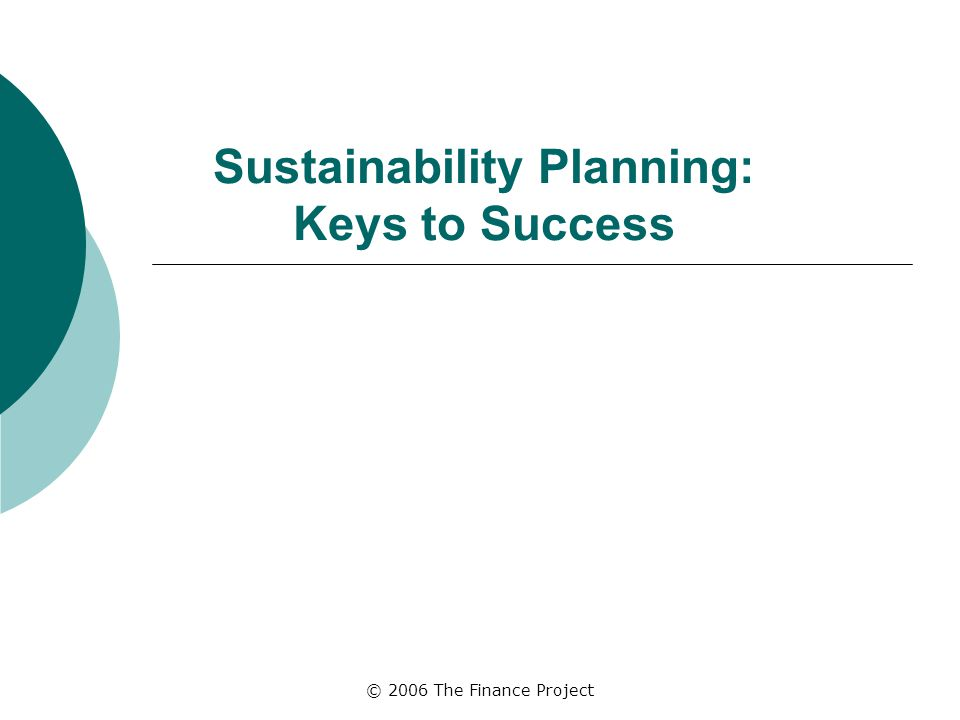 © 2006 The Finance Project Sustainability Planning: Keys to Success