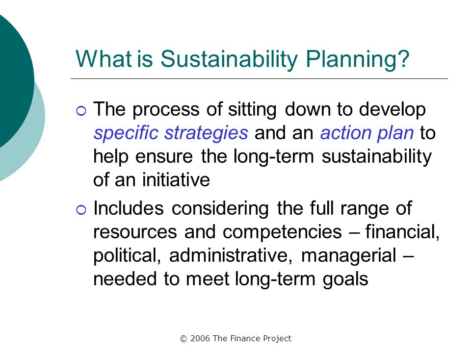 © 2006 The Finance Project What is Sustainability Planning.