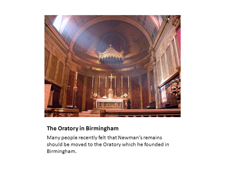 The Oratory in Birmingham Many people recently felt that Newman's remains should be moved to the Oratory which he founded in Birmingham.