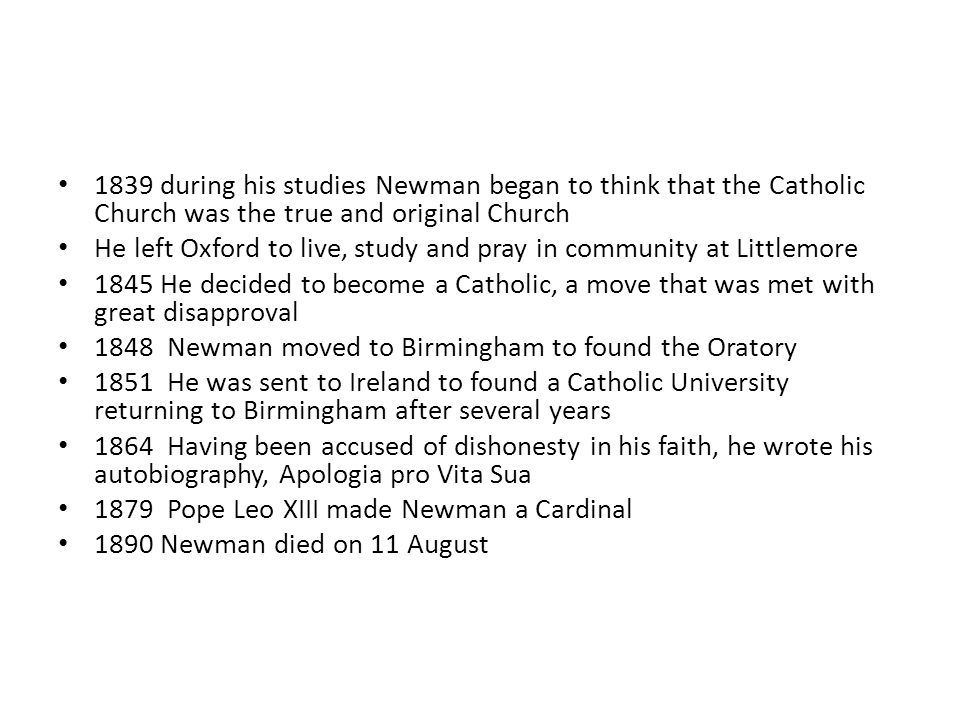 1839 during his studies Newman began to think that the Catholic Church was the true and original Church He left Oxford to live, study and pray in community at Littlemore 1845 He decided to become a Catholic, a move that was met with great disapproval 1848 Newman moved to Birmingham to found the Oratory 1851 He was sent to Ireland to found a Catholic University returning to Birmingham after several years 1864 Having been accused of dishonesty in his faith, he wrote his autobiography, Apologia pro Vita Sua 1879 Pope Leo XIII made Newman a Cardinal 1890 Newman died on 11 August