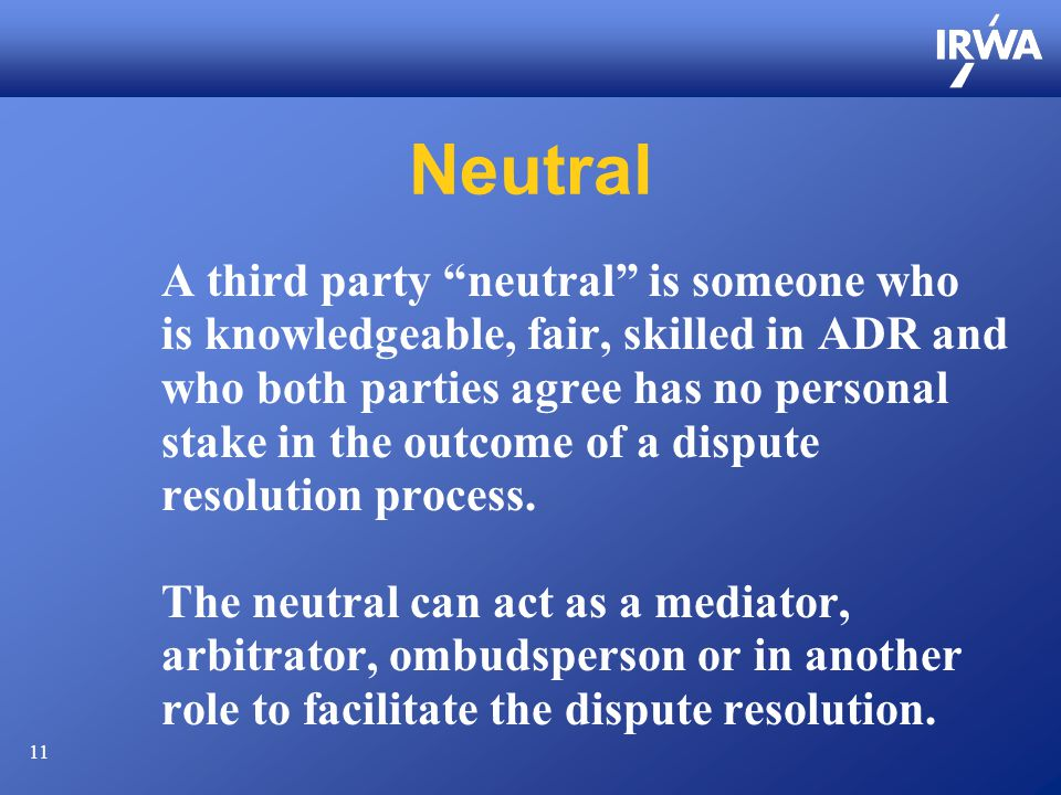 11 Neutral A third party neutral is someone who is knowledgeable, fair, skilled in ADR and who both parties agree has no personal stake in the outcome of a dispute resolution process.