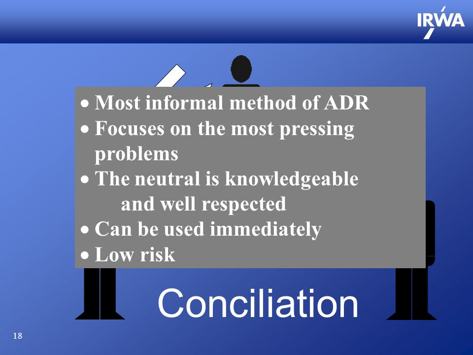 18 Conciliation  Most informal method of ADR  Focuses on the most pressing problems  The neutral is knowledgeable and well respected  Can be used immediately  Low risk