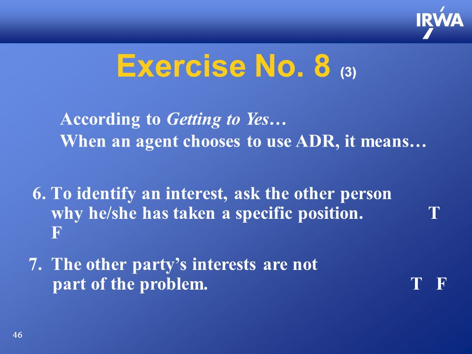 46 Exercise No. 8 (3) 6. To identify an interest, ask the other person why he/she has taken a specific position. T F 7. The other party's interests ar