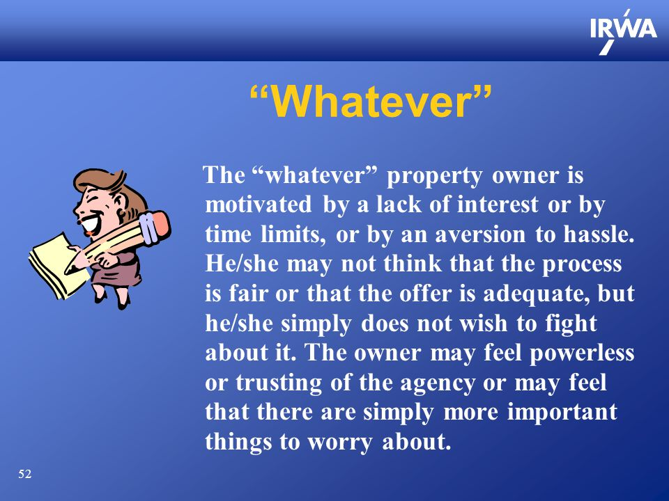52 Whatever The whatever property owner is motivated by a lack of interest or by time limits, or by an aversion to hassle.