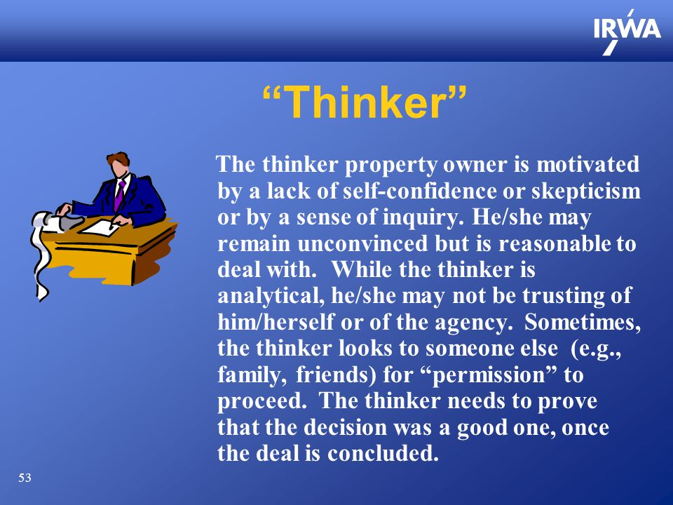 53 Thinker The thinker property owner is motivated by a lack of self-confidence or skepticism or by a sense of inquiry.