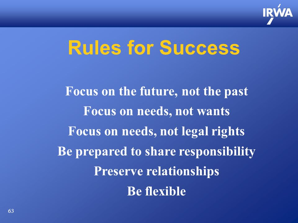 63 Rules for Success Focus on the future, not the past Focus on needs, not wants Focus on needs, not legal rights Be prepared to share responsibility Preserve relationships Be flexible