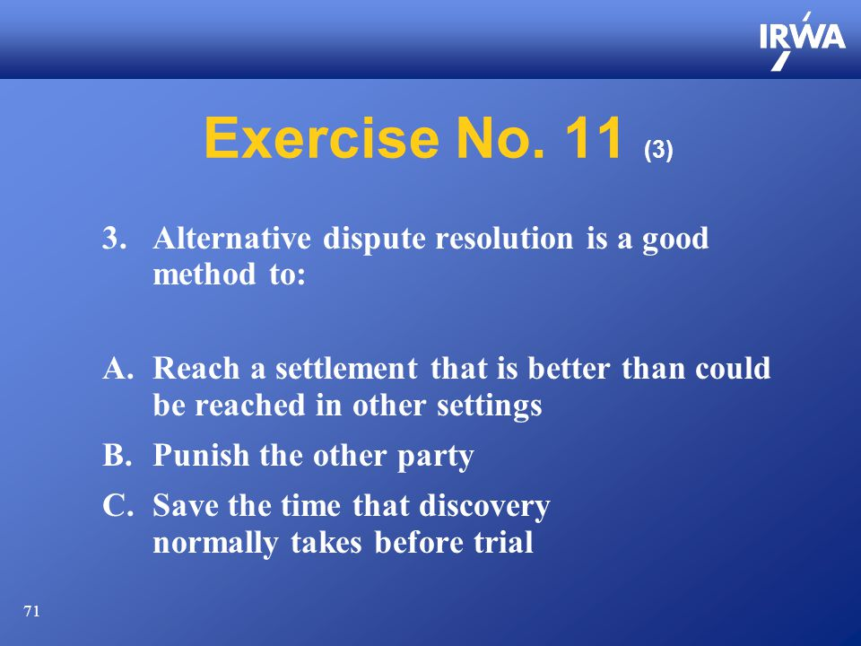 71 Exercise No. 11 (3) 3.Alternative dispute resolution is a good method to: A.Reach a settlement that is better than could be reached in other settin