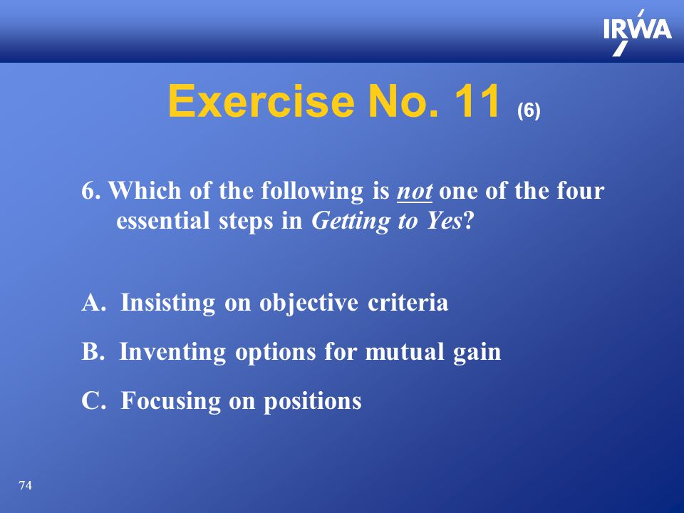 74 Exercise No. 11 (6) 6. Which of the following is not one of the four essential steps in Getting to Yes? A. Insisting on objective criteria B. Inven