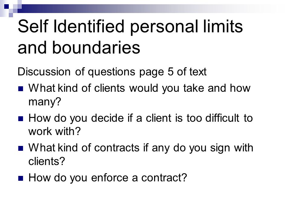 Self Identified personal limits and boundaries Discussion of questions page 5 of text What kind of clients would you take and how many? How do you dec