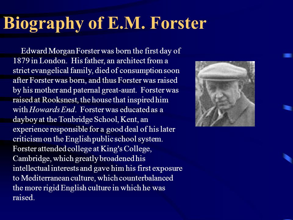 Biography of E.M. Forster Edward Morgan Forster was born the first day of 1879 in London. His father, an architect from a strict evangelical family, d