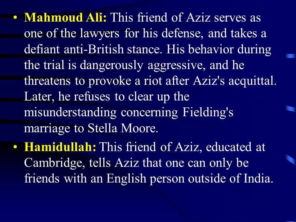 Mahmoud Ali: This friend of Aziz serves as one of the lawyers for his defense, and takes a defiant anti-British stance. His behavior during the trial