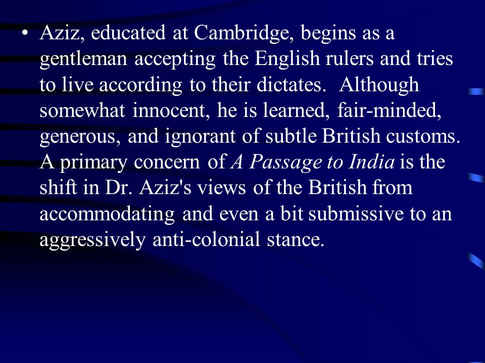 Aziz, educated at Cambridge, begins as a gentleman accepting the English rulers and tries to live according to their dictates. Although somewhat innoc