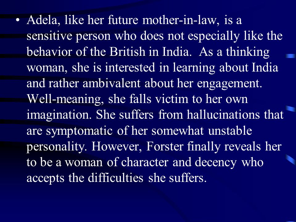 Adela, like her future mother-in-law, is a sensitive person who does not especially like the behavior of the British in India. As a thinking woman, sh