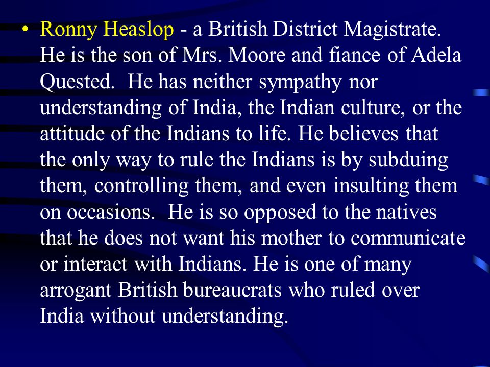 Ronny Heaslop - a British District Magistrate. He is the son of Mrs. Moore and fiance of Adela Quested. He has neither sympathy nor understanding of I