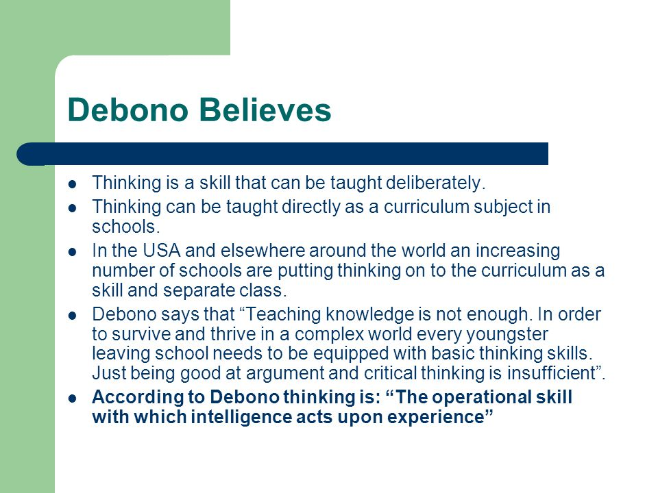 Debono Believes Thinking is a skill that can be taught deliberately. Thinking can be taught directly as a curriculum subject in schools. In the USA an