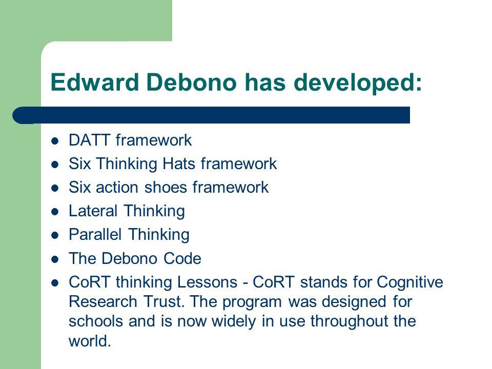 Edward Debono has developed: DATT framework Six Thinking Hats framework Six action shoes framework Lateral Thinking Parallel Thinking The Debono Code