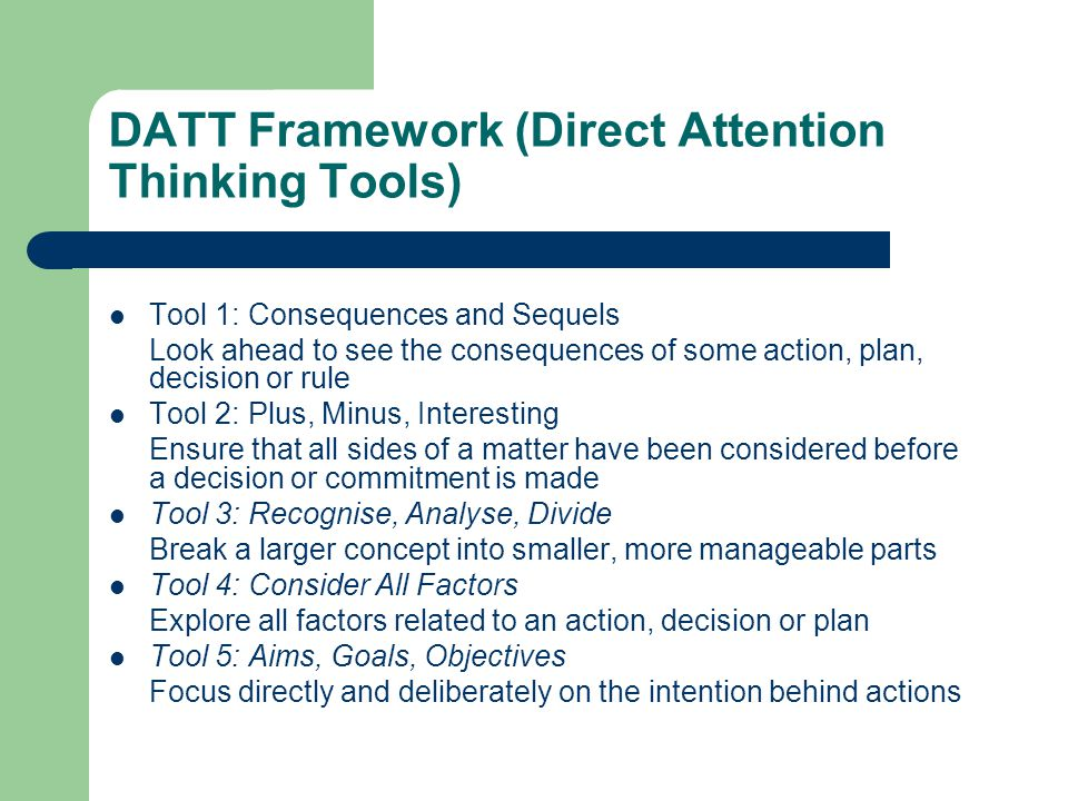 DATT Framework (Direct Attention Thinking Tools) Tool 1: Consequences and Sequels Look ahead to see the consequences of some action, plan, decision or