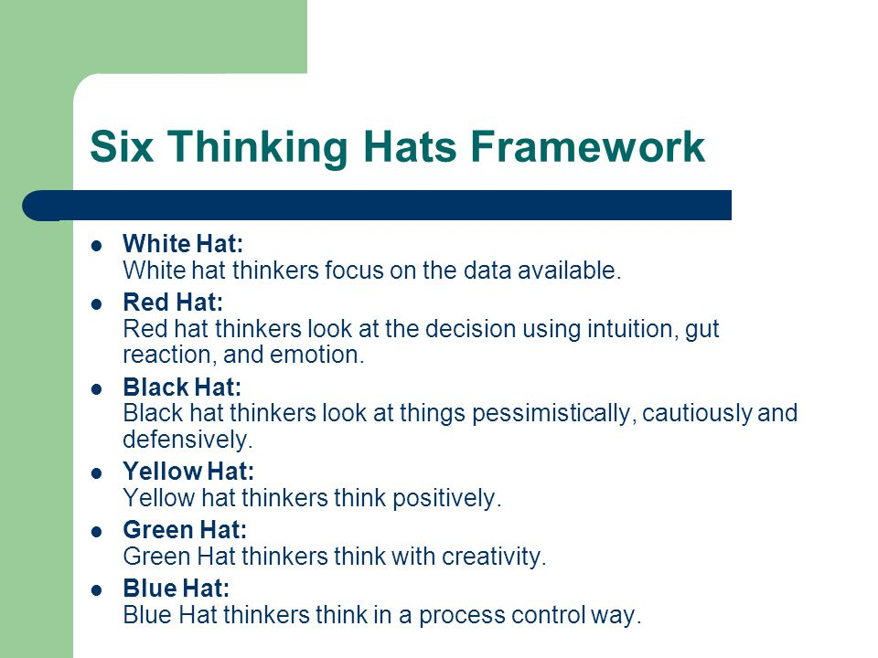 Six Thinking Hats Framework White Hat: White hat thinkers focus on the data available. Red Hat: Red hat thinkers look at the decision using intuition,