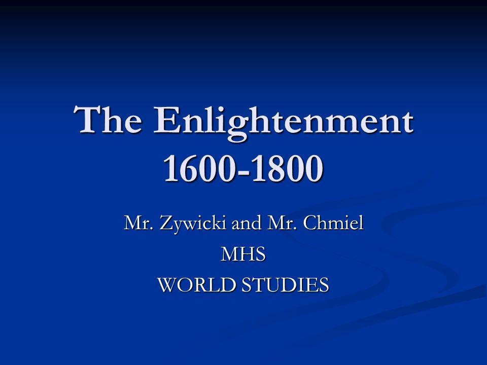 The Enlightenment 1600-1800 Mr. Zywicki and Mr. Chmiel MHS WORLD STUDIES