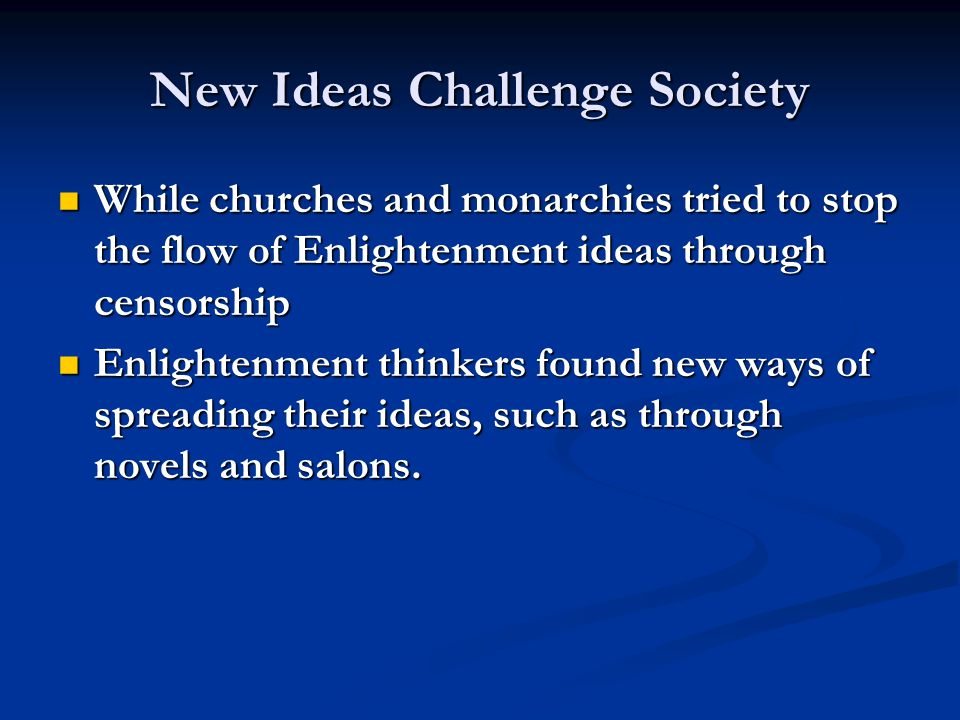 New Ideas Challenge Society While churches and monarchies tried to stop the flow of Enlightenment ideas through censorship While churches and monarchies tried to stop the flow of Enlightenment ideas through censorship Enlightenment thinkers found new ways of spreading their ideas, such as through novels and salons.