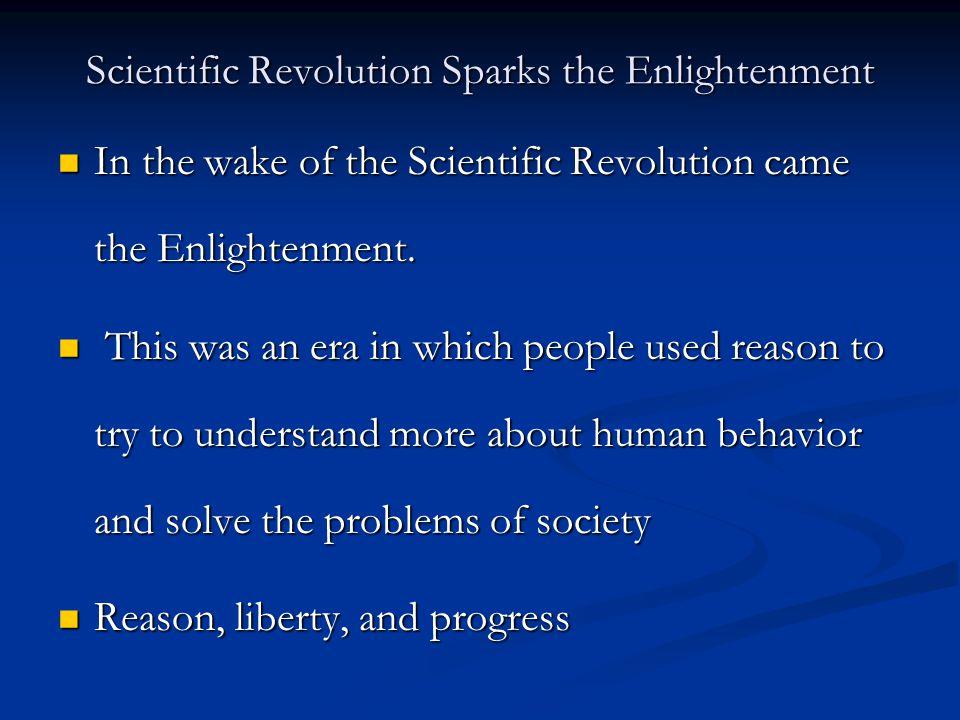 Scientific Revolution Sparks the Enlightenment In the wake of the Scientific Revolution came the Enlightenment. In the wake of the Scientific Revoluti