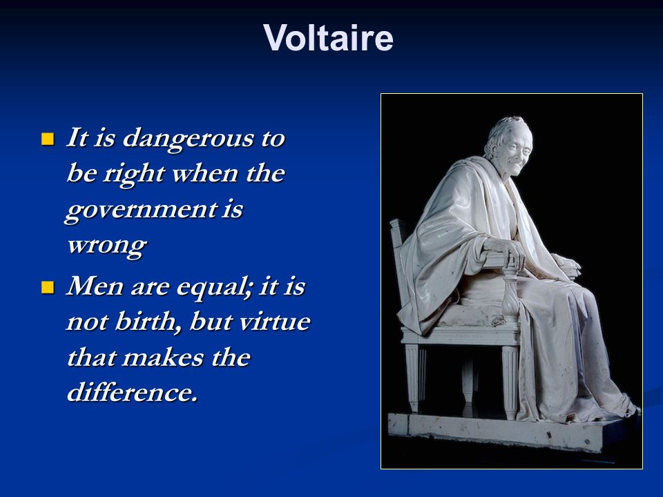 Voltaire It is dangerous to be right when the government is wrong It is dangerous to be right when the government is wrong Men are equal; it is not birth, but virtue that makes the difference.