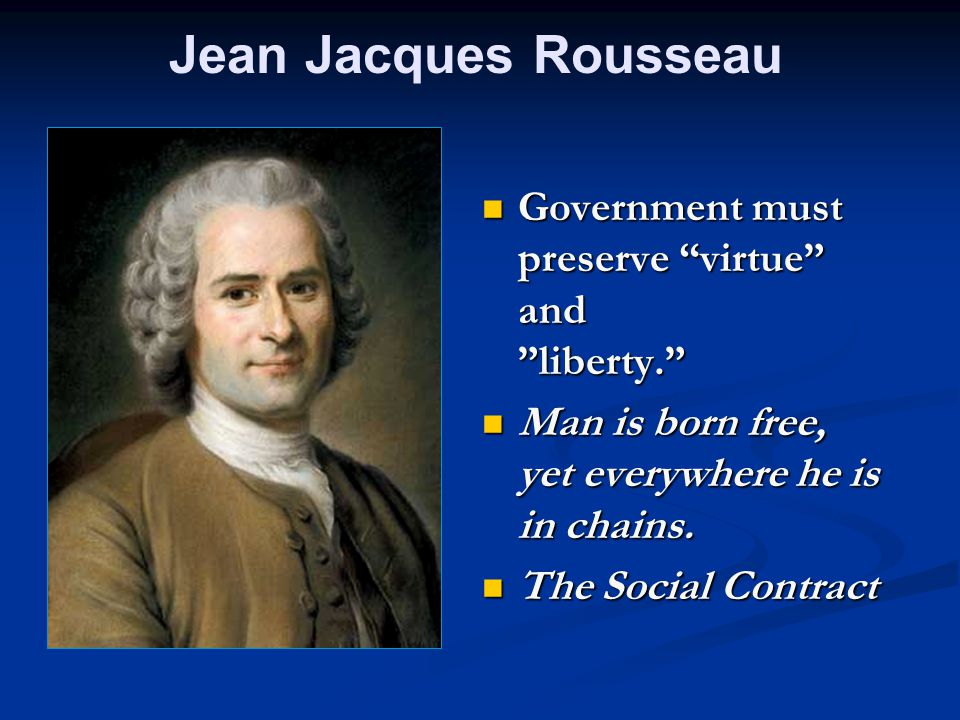 Jean Jacques Rousseau Government must preserve virtue and liberty. Man is born free, yet everywhere he is in chains.