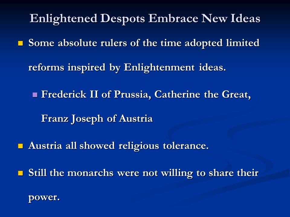 Enlightened Despots Embrace New Ideas Some absolute rulers of the time adopted limited reforms inspired by Enlightenment ideas.