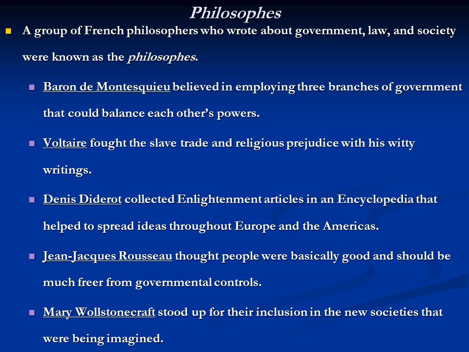 Philosophes A group of French philosophers who wrote about government, law, and society were known as the philosophes. A group of French philosophers